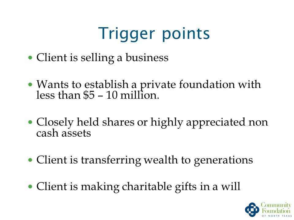 Trigger points Client is selling a business Wants to establish a private foundation with less than $5 – 10 million.