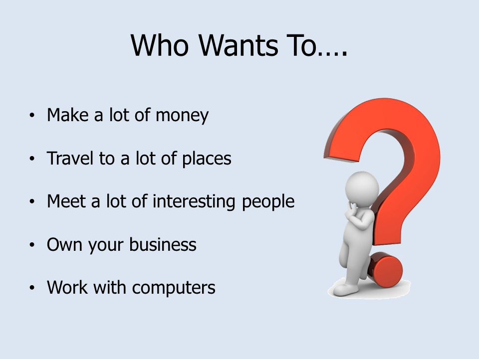 Who Wants To…. Make a lot of money Travel to a lot of places Meet a lot of interesting people Own your business Work with computers
