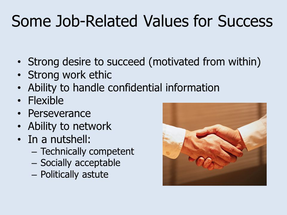 Some Job-Related Values for Success Strong desire to succeed (motivated from within) Strong work ethic Ability to handle confidential information Flexible Perseverance Ability to network In a nutshell: – Technically competent – Socially acceptable – Politically astute