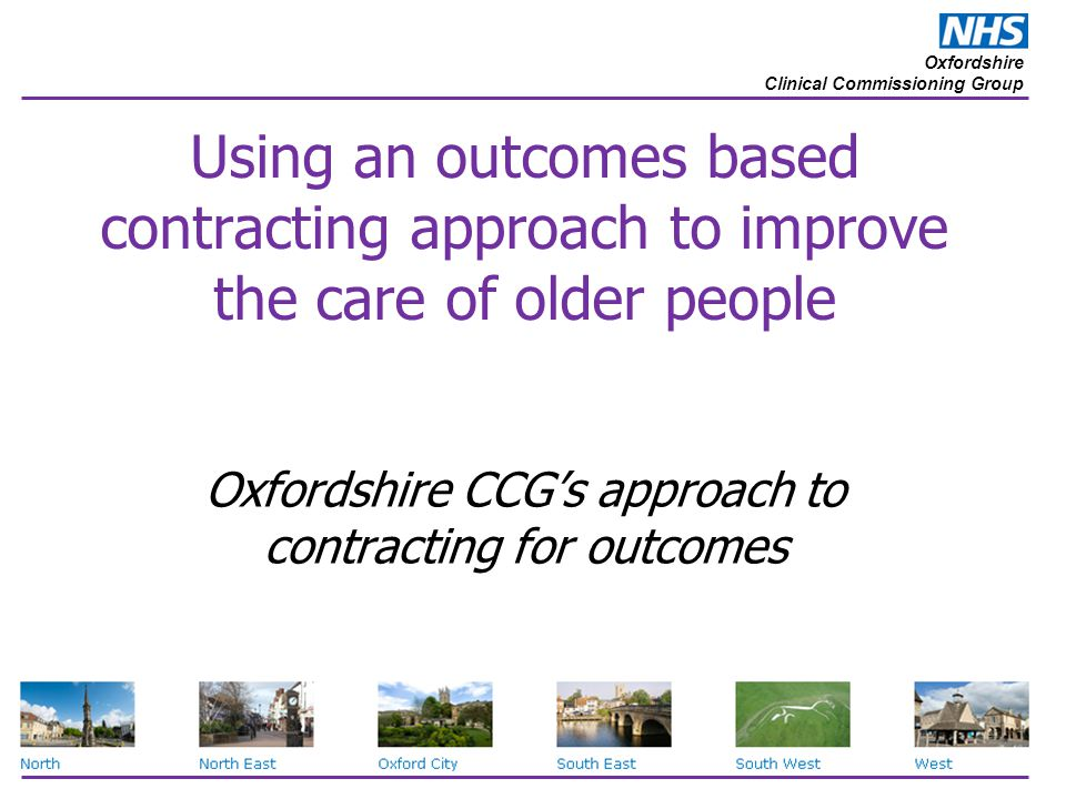 Oxfordshire Clinical Commissioning Group Using an outcomes based contracting approach to improve the care of older people Oxfordshire CCG's approach t