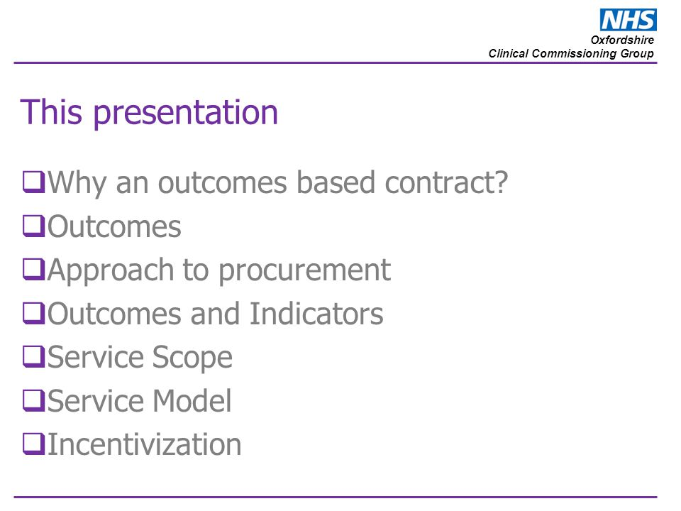 Oxfordshire Clinical Commissioning Group This presentation  Why an outcomes based contract?  Outcomes  Approach to procurement  Outcomes and Indic