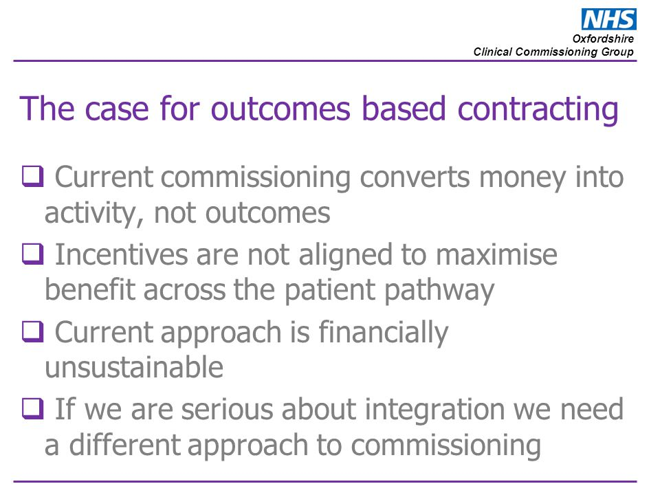 Oxfordshire Clinical Commissioning Group The case for outcomes based contracting  Current commissioning converts money into activity, not outcomes 