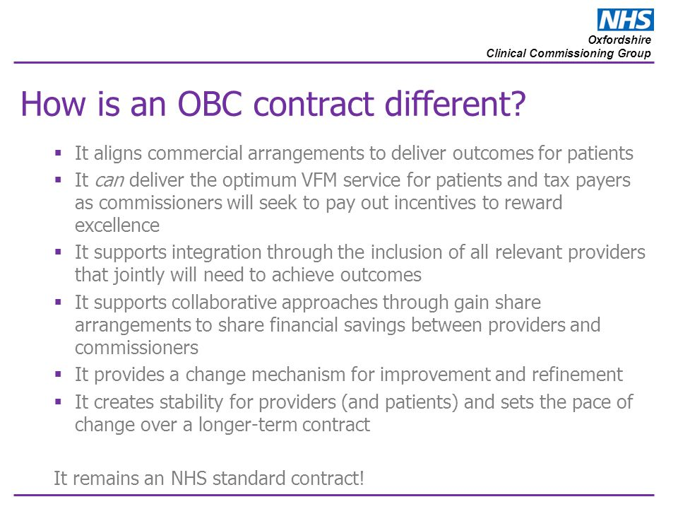 Oxfordshire Clinical Commissioning Group How is an OBC contract different?  It aligns commercial arrangements to deliver outcomes for patients  It c