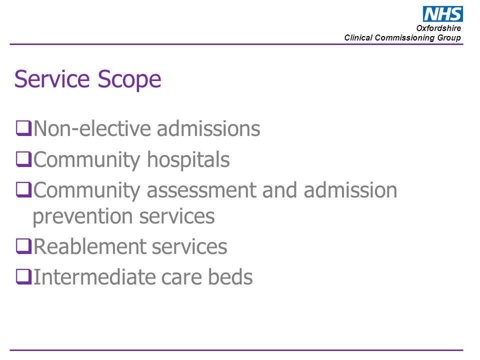 Oxfordshire Clinical Commissioning Group Service Scope  Non-elective admissions  Community hospitals  Community assessment and admission prevention services  Reablement services  Intermediate care beds