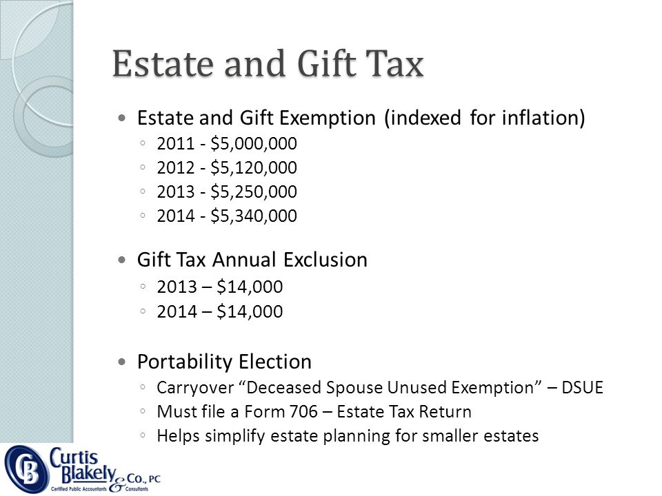 Estate and Gift Exemption (indexed for inflation) ◦ 2011 - $5,000,000 ◦ 2012 - $5,120,000 ◦ 2013 - $5,250,000 ◦ 2014 - $5,340,000 Gift Tax Annual Exclusion ◦ 2013 – $14,000 ◦ 2014 – $14,000 Portability Election ◦ Carryover Deceased Spouse Unused Exemption – DSUE ◦ Must file a Form 706 – Estate Tax Return ◦ Helps simplify estate planning for smaller estates