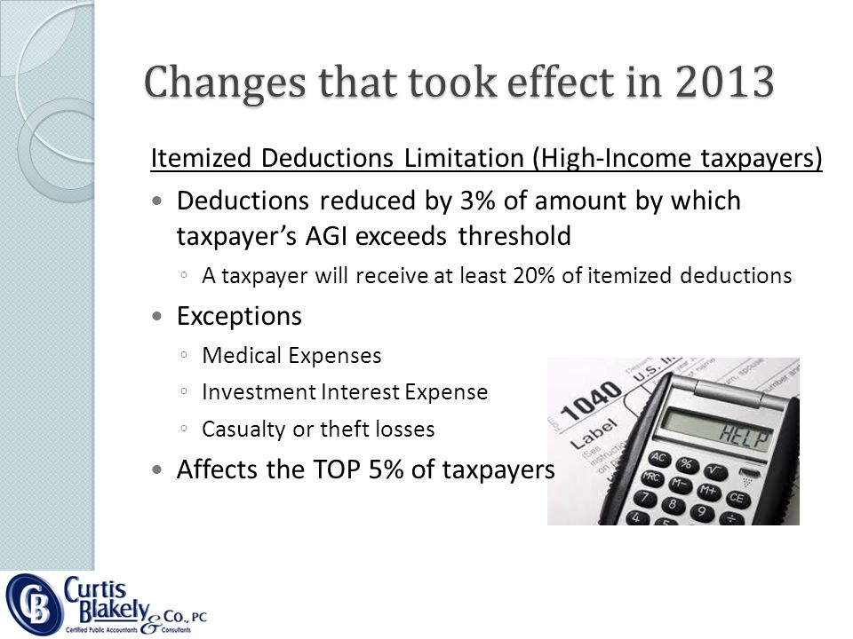 Changes that took effect in 2013 Itemized Deductions Limitation (High-Income taxpayers) Deductions reduced by 3% of amount by which taxpayer's AGI exceeds threshold ◦A◦A taxpayer will receive at least 20% of itemized deductions Exceptions ◦M◦Medical Expenses ◦I◦Investment Interest Expense ◦C◦Casualty or theft losses Affects the TOP 5% of taxpayers