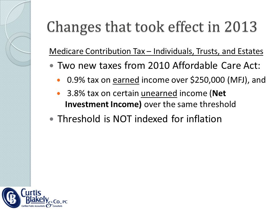 Changes that took effect in 2013 Medicare Contribution Tax – Individuals, Trusts, and Estates Two new taxes from 2010 Affordable Care Act: 0.9% tax on earned income over $250,000 (MFJ), and 3.8% tax on certain unearned income (Net Investment Income) over the same threshold Threshold is NOT indexed for inflation