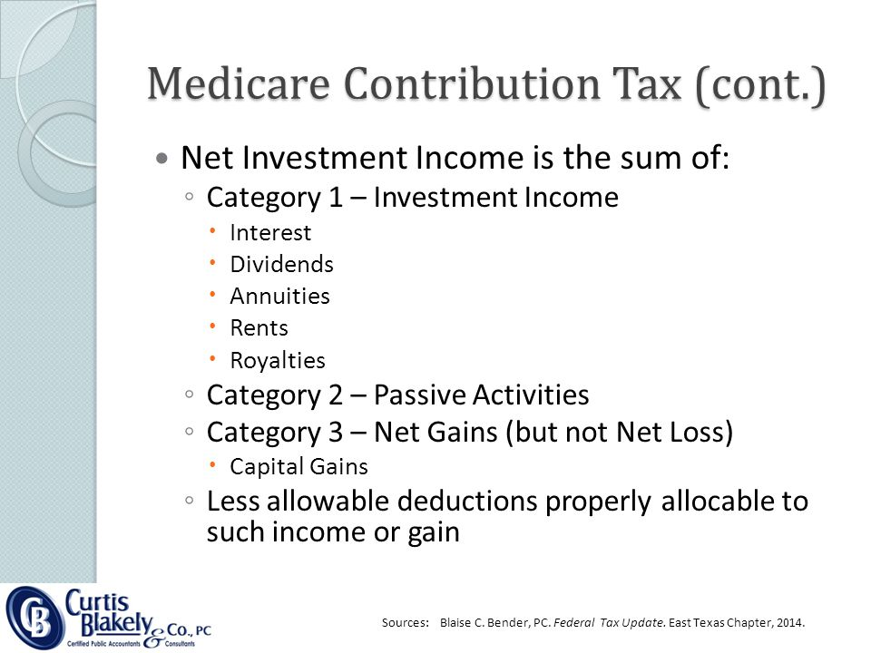 Medicare Contribution Tax (cont.) Net Investment Income is the sum of: ◦ Category 1 – Investment Income  Interest  Dividends  Annuities  Rents  Royalties ◦ Category 2 – Passive Activities ◦ Category 3 – Net Gains (but not Net Loss)  Capital Gains ◦ Less allowable deductions properly allocable to such income or gain Sources: Blaise C.