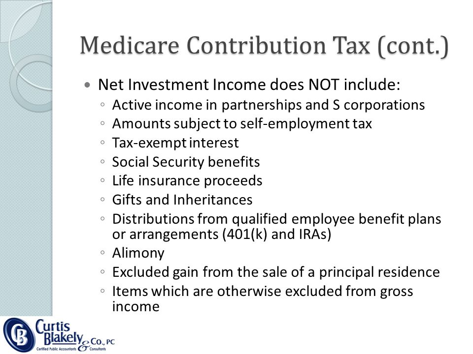 Medicare Contribution Tax (cont.) Net Investment Income does NOT include: ◦ Active income in partnerships and S corporations ◦ Amounts subject to self-employment tax ◦ Tax-exempt interest ◦ Social Security benefits ◦ Life insurance proceeds ◦ Gifts and Inheritances ◦ Distributions from qualified employee benefit plans or arrangements (401(k) and IRAs) ◦ Alimony ◦ Excluded gain from the sale of a principal residence ◦ Items which are otherwise excluded from gross income