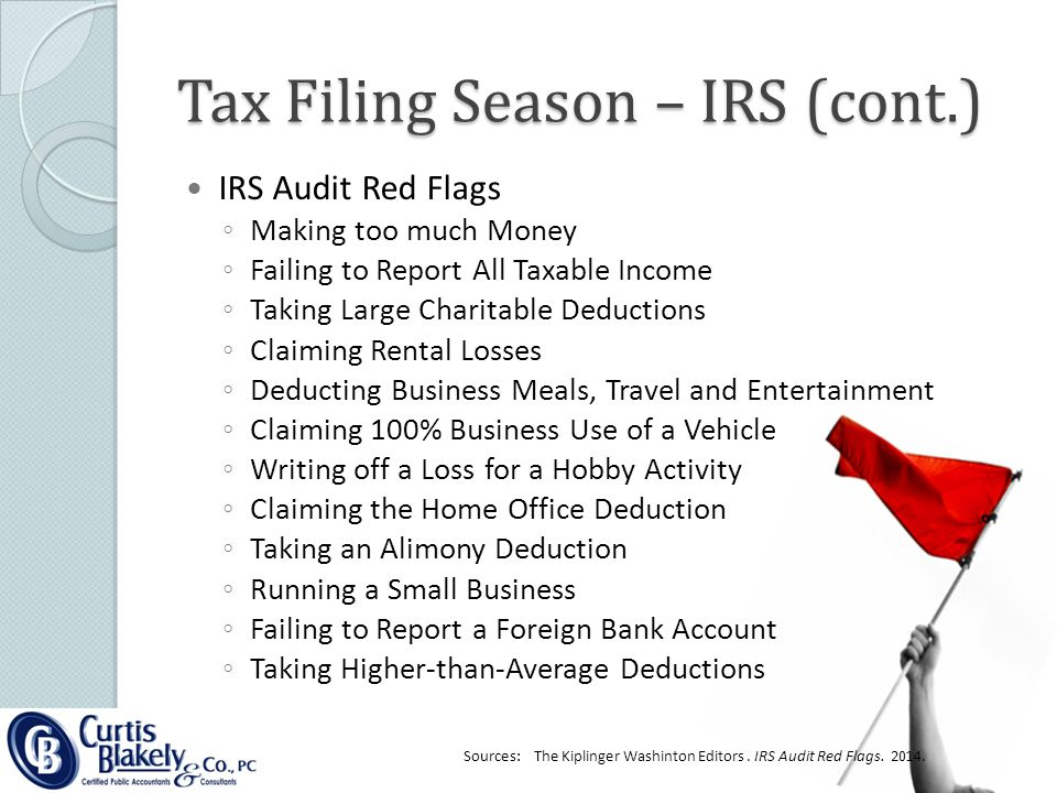 Tax Filing Season – IRS (cont.) IRS Audit Red Flags ◦ Making too much Money ◦ Failing to Report All Taxable Income ◦ Taking Large Charitable Deductions ◦ Claiming Rental Losses ◦ Deducting Business Meals, Travel and Entertainment ◦ Claiming 100% Business Use of a Vehicle ◦ Writing off a Loss for a Hobby Activity ◦ Claiming the Home Office Deduction ◦ Taking an Alimony Deduction ◦ Running a Small Business ◦ Failing to Report a Foreign Bank Account ◦ Taking Higher-than-Average Deductions Sources: The Kiplinger Washinton Editors.