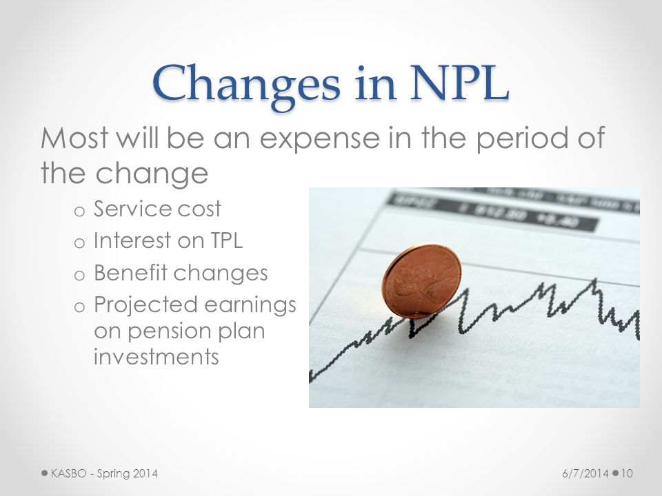 Changes in NPL Most will be an expense in the period of the change o Service cost o Interest on TPL o Benefit changes o Projected earnings on pension