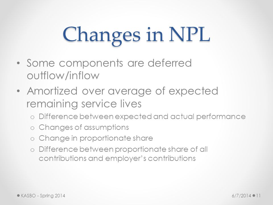 Changes in NPL Some components are deferred outflow/inflow Amortized over average of expected remaining service lives o Difference between expected an