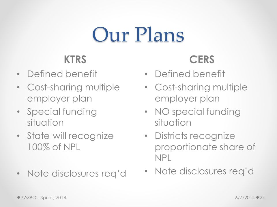 Our Plans KTRSCERS 6/7/2014KASBO - Spring 201424 Defined benefit Cost-sharing multiple employer plan Special funding situation State will recognize 10