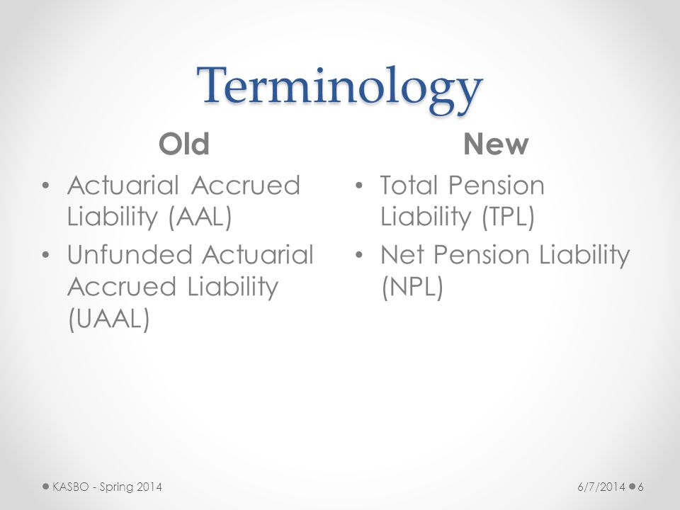Terminology OldNew 6/7/2014KASBO - Spring 20146 Actuarial Accrued Liability (AAL) Unfunded Actuarial Accrued Liability (UAAL) Total Pension Liability