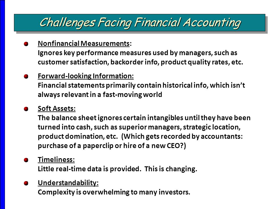 Challenges Facing Financial Accounting Nonfinancial Measurements: Ignores key performance measures used by managers, such as customer satisfaction, ba