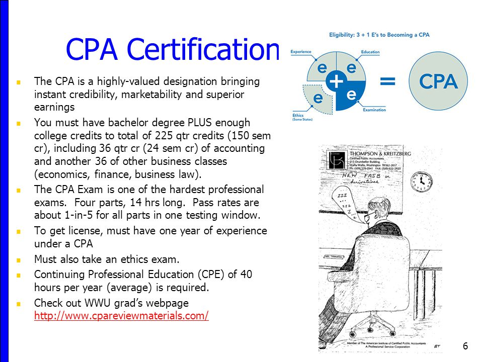 CPA Certification The CPA is a highly-valued designation bringing instant credibility, marketability and superior earnings You must have bachelor degree PLUS enough college credits to total of 225 qtr credits (150 sem cr), including 36 qtr cr (24 sem cr) of accounting and another 36 of other business classes (economics, finance, business law).