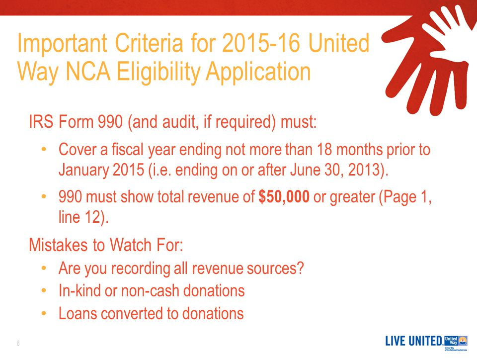 Important Criteria for 2015-16 United Way NCA Eligibility Application IRS Form 990 (and audit, if required) must: Cover a fiscal year ending not more