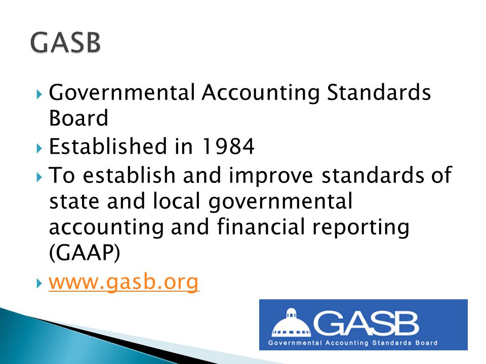  Governmental Accounting Standards Board  Established in 1984  To establish and improve standards of state and local governmental accounting and financial reporting (GAAP)  www.gasb.org www.gasb.org