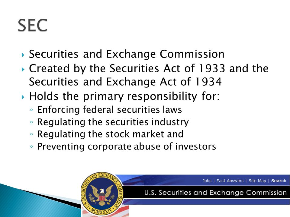  Securities and Exchange Commission  Created by the Securities Act of 1933 and the Securities and Exchange Act of 1934  Holds the primary responsibility for: ◦ Enforcing federal securities laws ◦ Regulating the securities industry ◦ Regulating the stock market and ◦ Preventing corporate abuse of investors