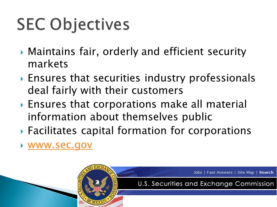 Maintains fair, orderly and efficient security markets  Ensures that securities industry professionals deal fairly with their customers  Ensures that corporations make all material information about themselves public  Facilitates capital formation for corporations  www.sec.gov www.sec.gov