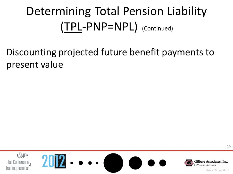 16 Determining Total Pension Liability (TPL-PNP=NPL) (Continued) Discounting projected future benefit payments to present value