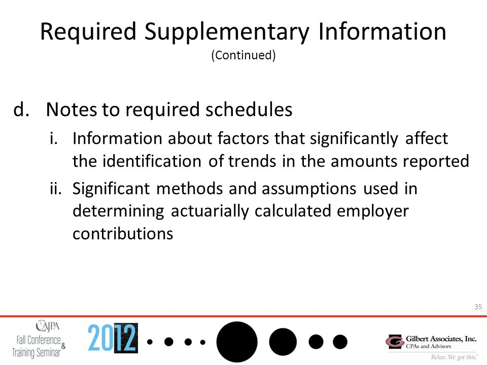 35 Required Supplementary Information (Continued) d.Notes to required schedules i.Information about factors that significantly affect the identification of trends in the amounts reported ii.Significant methods and assumptions used in determining actuarially calculated employer contributions