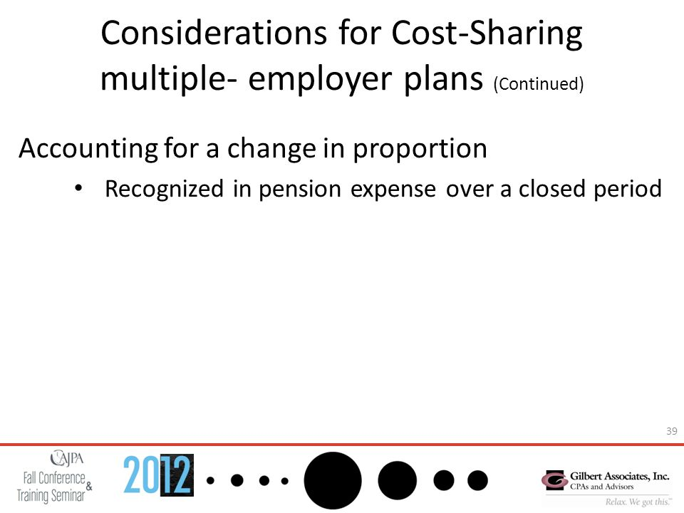 39 Considerations for Cost-Sharing multiple- employer plans (Continued) Accounting for a change in proportion Recognized in pension expense over a closed period