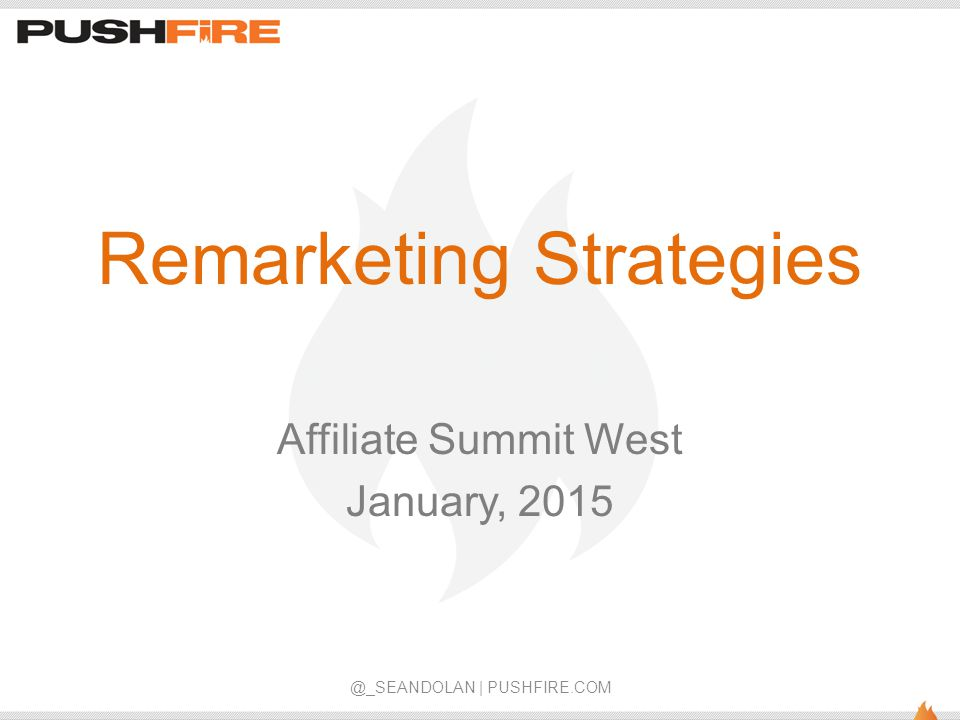 Remarketing Strategies Affiliate Summit West January, 2015 @_SEANDOLAN | PUSHFIRE.COM