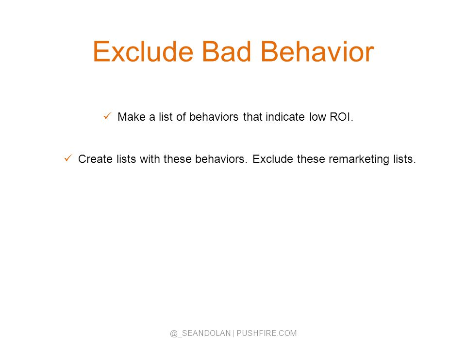 Exclude Bad Behavior @_SEANDOLAN | PUSHFIRE.COM Make a list of behaviors that indicate low ROI. Create lists with these behaviors. Exclude these remar