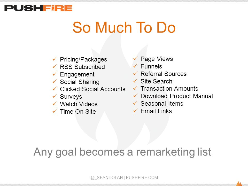 So Much To Do @_SEANDOLAN | PUSHFIRE.COM Any goal becomes a remarketing list Pricing/Packages RSS Subscribed Engagement Social Sharing Clicked Social