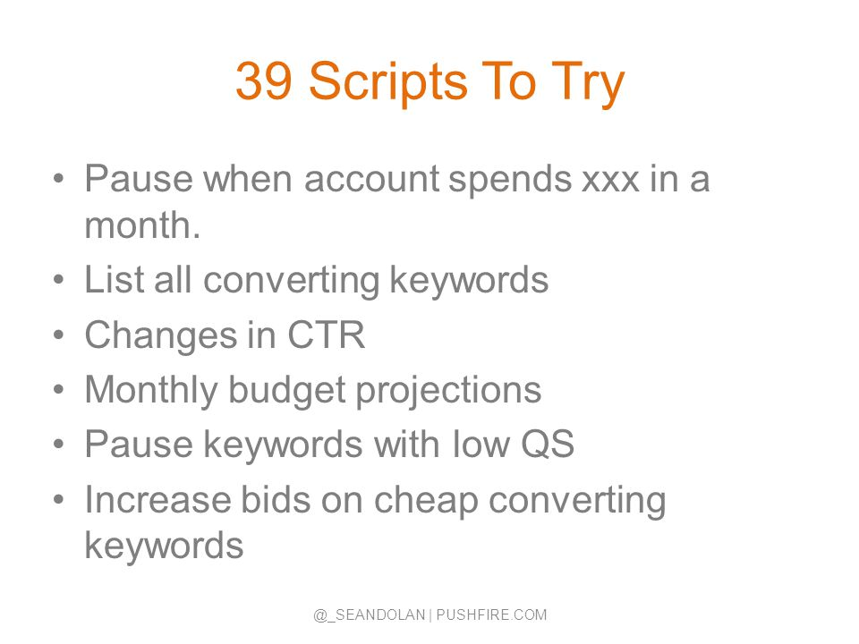 39 Scripts To Try Pause when account spends xxx in a month. List all converting keywords Changes in CTR Monthly budget projections Pause keywords with
