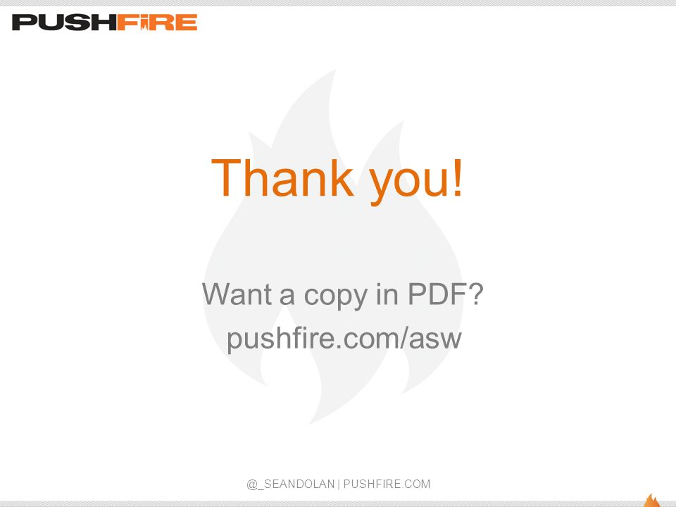 Thank you! Want a copy in PDF? pushfire.com/asw @_SEANDOLAN | PUSHFIRE.COM