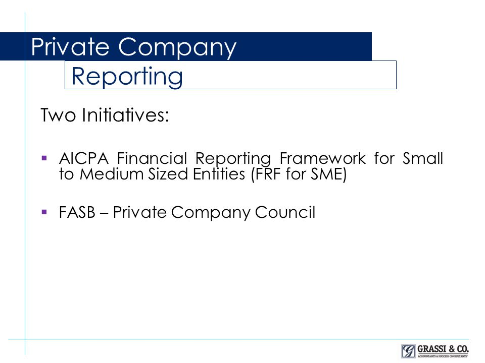 Private Company Reporting Two Initiatives:  AICPA Financial Reporting Framework for Small to Medium Sized Entities (FRF for SME)  FASB – Private Company Council