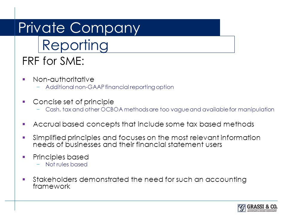 Private Company Reporting FRF for SME:  Non-authoritative −Additional non-GAAP financial reporting option  Concise set of principle −Cash, tax and other OCBOA methods are too vague and available for manipulation  Accrual based concepts that include some tax based methods  Simplified principles and focuses on the most relevant information needs of businesses and their financial statement users  Principles based −Not rules based  Stakeholders demonstrated the need for such an accounting framework