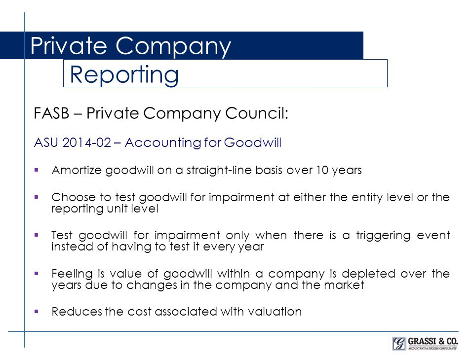 Private Company Reporting FASB – Private Company Council: ASU 2014-02 – Accounting for Goodwill  Amortize goodwill on a straight-line basis over 10 years  Choose to test goodwill for impairment at either the entity level or the reporting unit level  Test goodwill for impairment only when there is a triggering event instead of having to test it every year  Feeling is value of goodwill within a company is depleted over the years due to changes in the company and the market  Reduces the cost associated with valuation