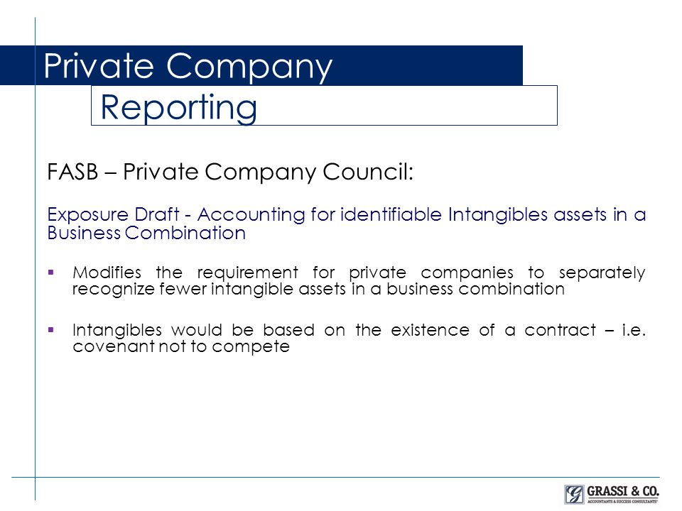 Private Company Reporting FASB – Private Company Council: Exposure Draft - Accounting for identifiable Intangibles assets in a Business Combination  Modifies the requirement for private companies to separately recognize fewer intangible assets in a business combination  Intangibles would be based on the existence of a contract – i.e.