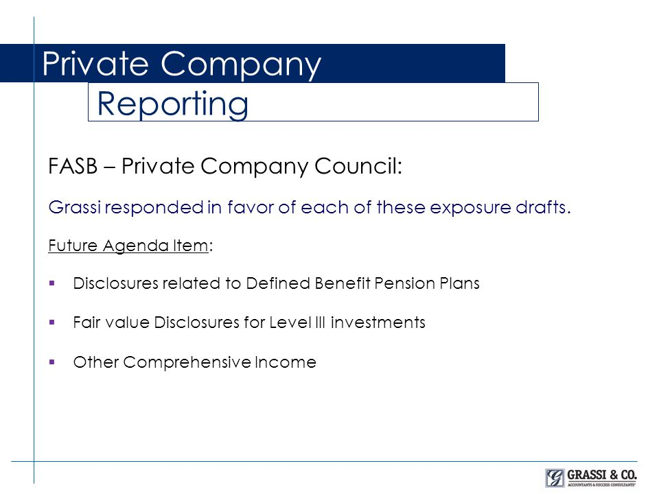 Private Company Reporting FASB – Private Company Council: Grassi responded in favor of each of these exposure drafts. Future Agenda Item:  Disclosure