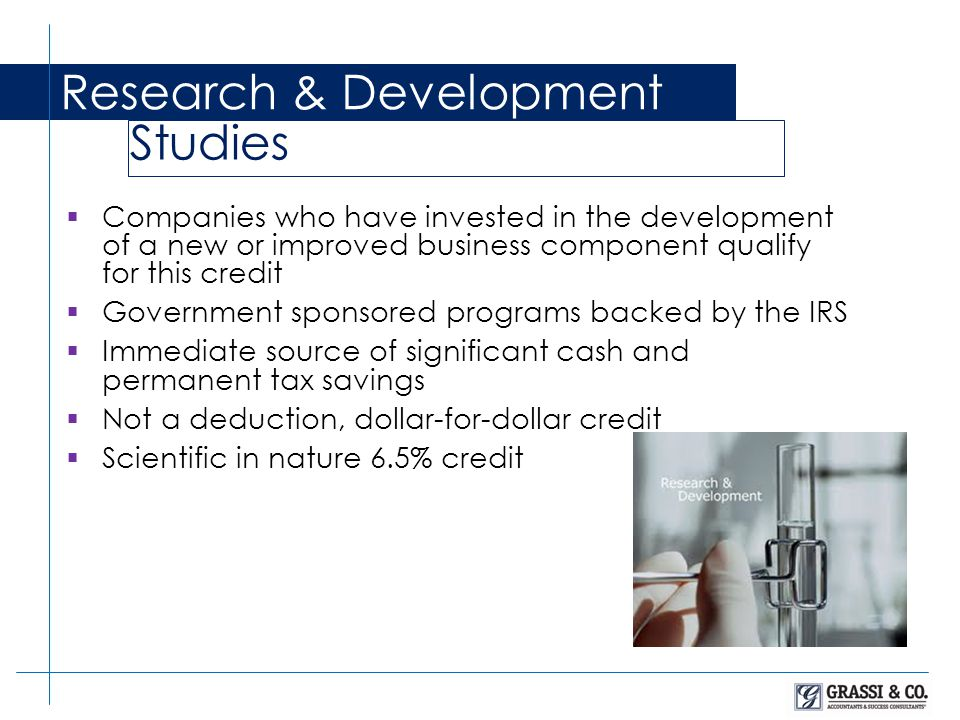  Companies who have invested in the development of a new or improved business component qualify for this credit  Government sponsored programs backed by the IRS  Immediate source of significant cash and permanent tax savings  Not a deduction, dollar-for-dollar credit  Scientific in nature 6.5% credit Research & Development Studies