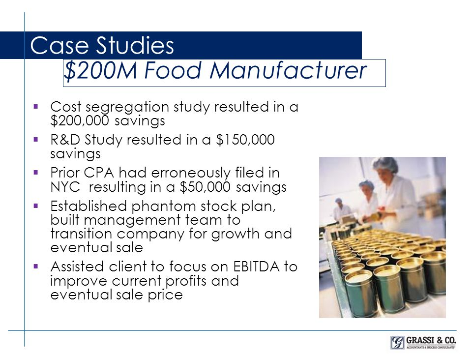  Cost segregation study resulted in a $200,000 savings  R&D Study resulted in a $150,000 savings  Prior CPA had erroneously filed in NYC resulting in a $50,000 savings  Established phantom stock plan, built management team to transition company for growth and eventual sale  Assisted client to focus on EBITDA to improve current profits and eventual sale price Case Studies $200M Food Manufacturer