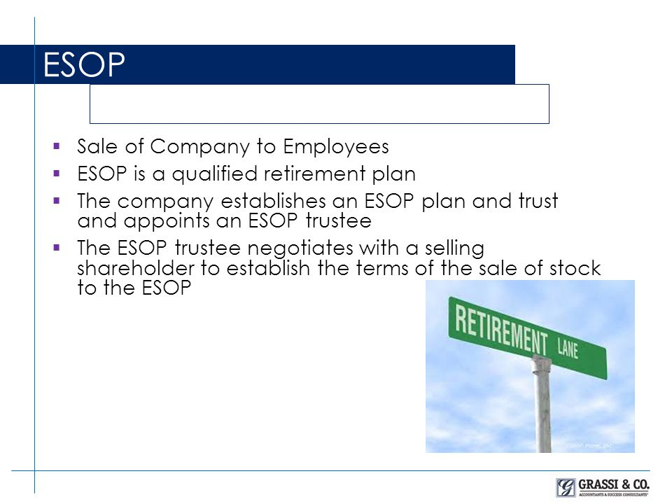  Sale of Company to Employees  ESOP is a qualified retirement plan  The company establishes an ESOP plan and trust and appoints an ESOP trustee  The ESOP trustee negotiates with a selling shareholder to establish the terms of the sale of stock to the ESOP ESOP