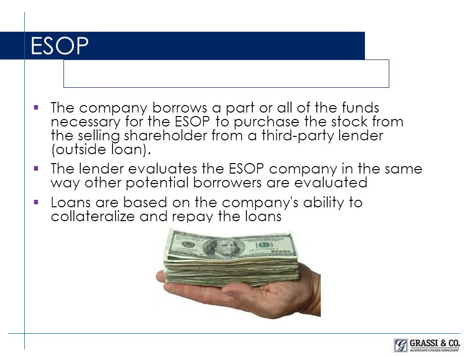  The company borrows a part or all of the funds necessary for the ESOP to purchase the stock from the selling shareholder from a third-party lender (outside loan).