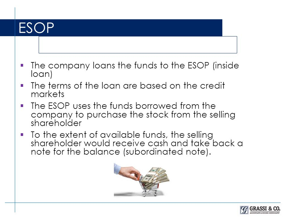  The company loans the funds to the ESOP (inside loan)  The terms of the loan are based on the credit markets  The ESOP uses the funds borrowed from the company to purchase the stock from the selling shareholder  To the extent of available funds, the selling shareholder would receive cash and take back a note for the balance (subordinated note).