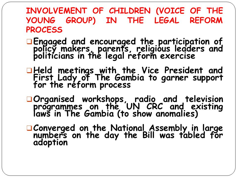 INVOLVEMENT OF CHILDREN (VOICE OF THE YOUNG GROUP) IN THE LEGAL REFORM PROCESS  Engaged and encouraged the participation of policy makers, parents, r