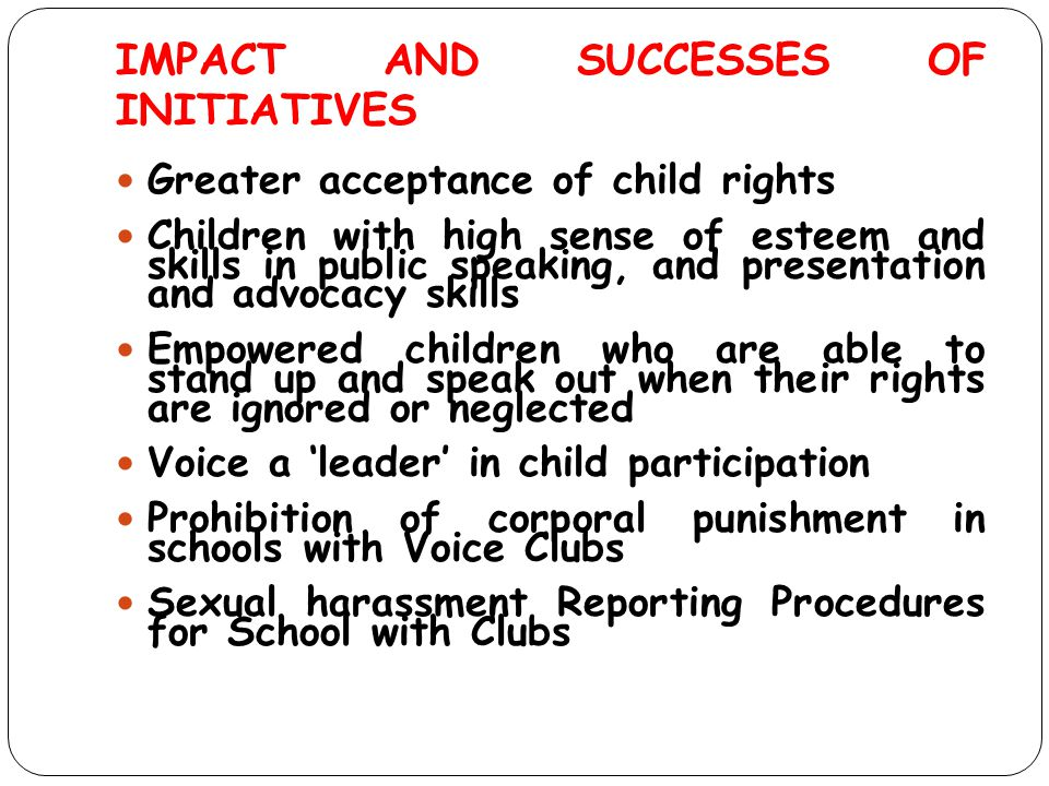 IMPACT AND SUCCESSES OF INITIATIVES Greater acceptance of child rights Children with high sense of esteem and skills in public speaking, and presentat