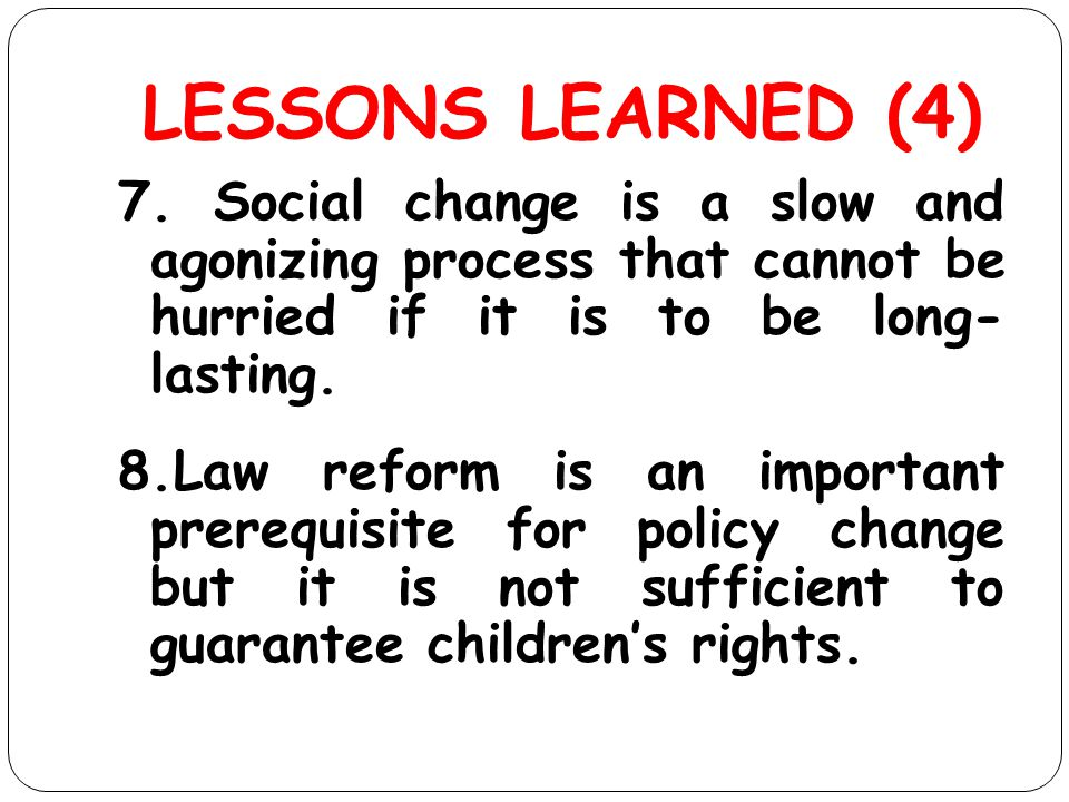 LESSONS LEARNED (4) 7. Social change is a slow and agonizing process that cannot be hurried if it is to be long- lasting. 8.Law reform is an important
