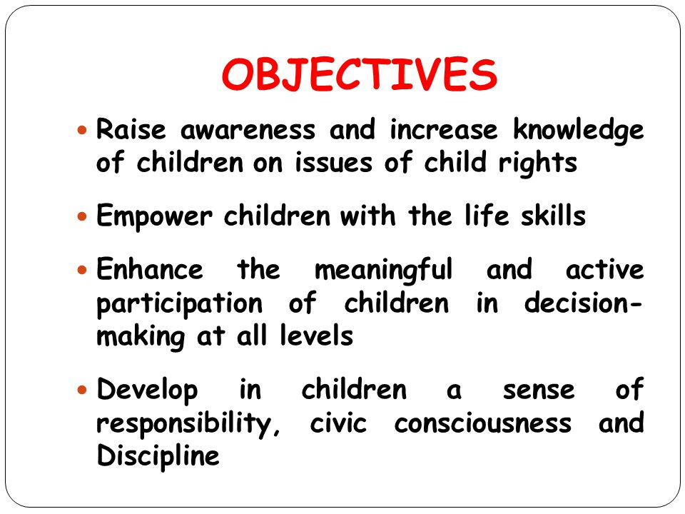 OBJECTIVES Raise awareness and increase knowledge of children on issues of child rights Empower children with the life skills Enhance the meaningful a
