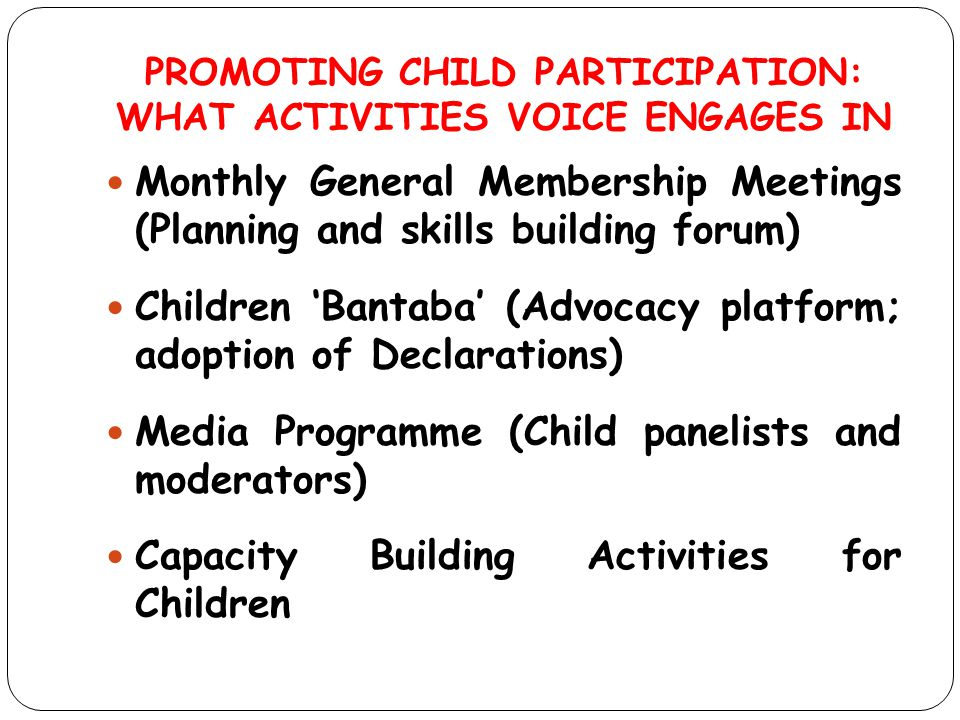 PROMOTING CHILD PARTICIPATION: WHAT ACTIVITIES VOICE ENGAGES IN Monthly General Membership Meetings (Planning and skills building forum) Children 'Ban