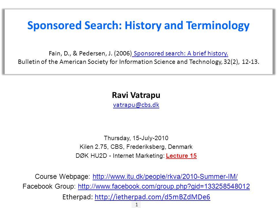 1 Ravi Vatrapu vatrapu@cbs.dk Thursday, 15-July-2010 Kilen 2.75, CBS, Frederiksberg, Denmark DØK HU2D - Internet Marketing: Lecture 15 Course Webpage: http://www.itu.dk/people/rkva/2010-Summer-IM/http://www.itu.dk/people/rkva/2010-Summer-IM/ Facebook Group: http://www.facebook.com/group.php?gid=133258548012http://www.facebook.com/group.php?gid=133258548012 Etherpad: http://ietherpad.com/d5mBZdMDe6http://ietherpad.com/d5mBZdMDe6 Sponsored Search: History and Terminology Fain, D., & Pedersen, J.