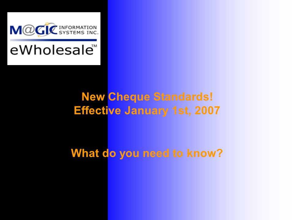 New Cheque Standards! Effective January 1st, 2007 What do you need to know