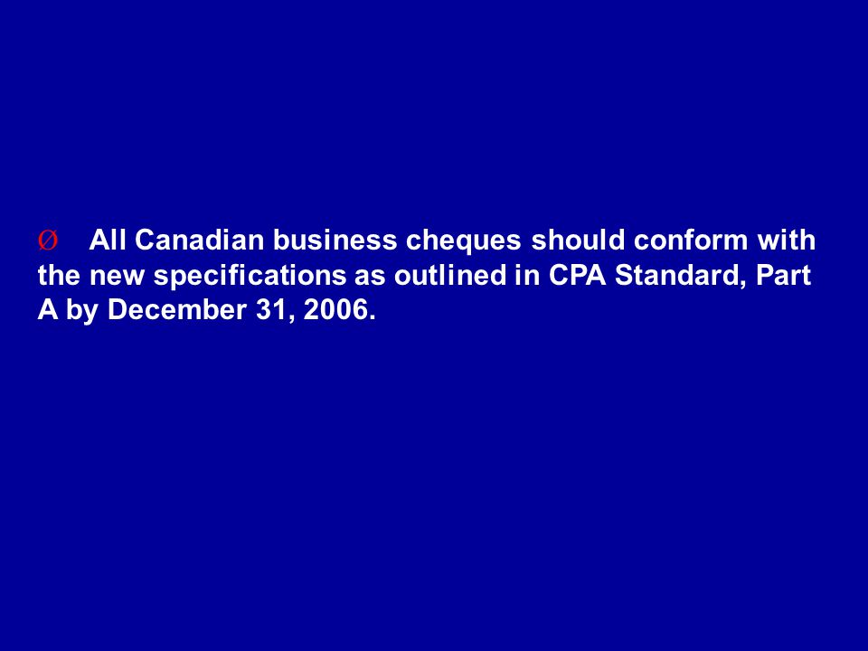 Ø All Canadian business cheques should conform with the new specifications as outlined in CPA Standard, Part A by December 31, 2006.